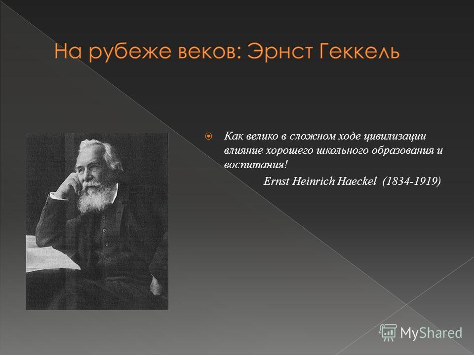 Как велико в сложном ходе цивилизации влияние хорошего школьного образования и воспитания! Ernst Heinrich Haeckel (1834-1919)