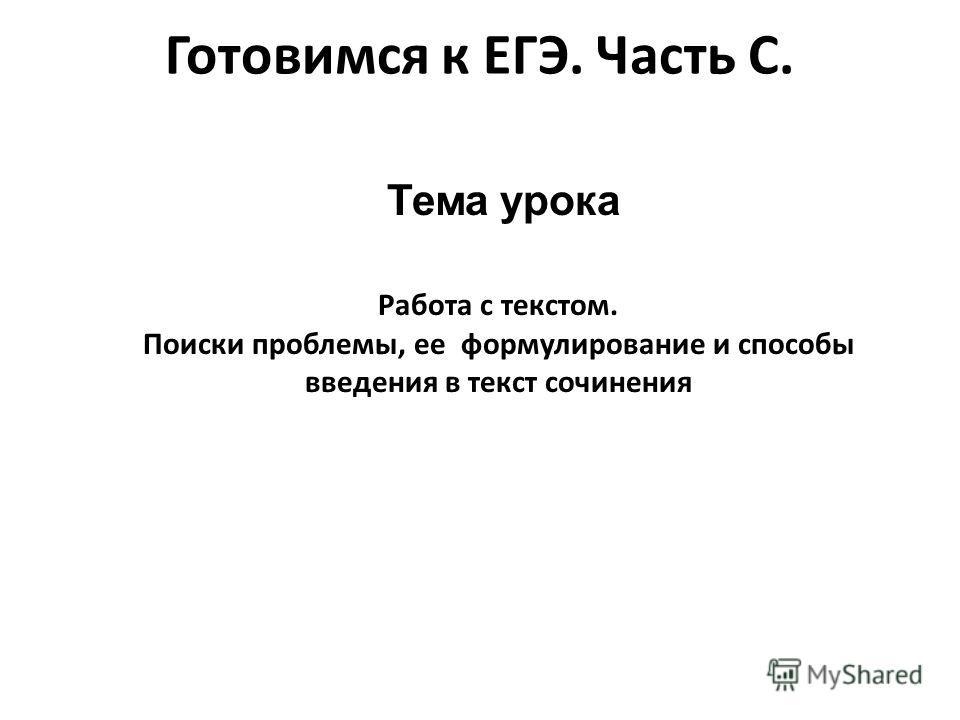 Готовимся к ЕГЭ. Часть С. Тема урока Работа с текстом. Поиски проблемы, ее формулирование и способы введения в текст сочинения