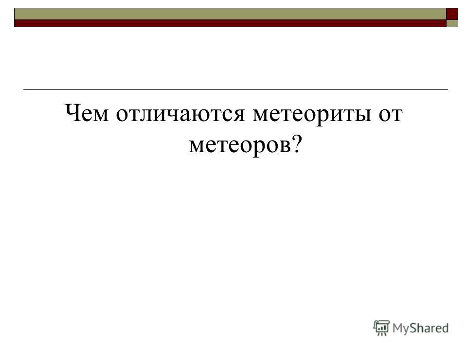 Чем отличаются метеориты от метеоров?