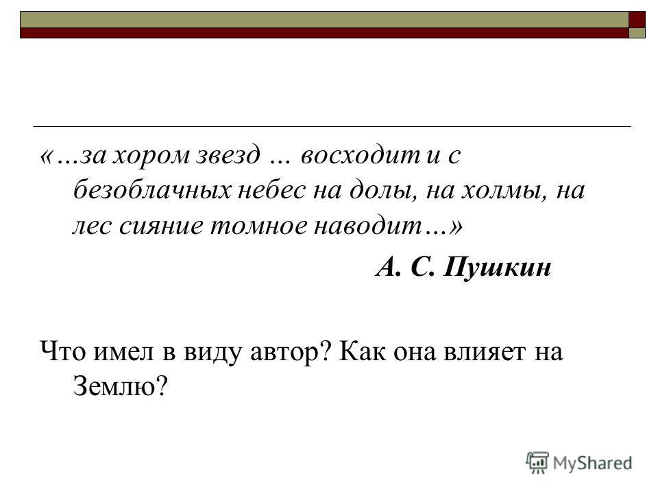 «…за хором звезд … восходит и с безоблачных небес на долы, на холмы, на лес сияние томное наводит…» А. С. Пушкин Что имел в виду автор? Как она влияет на Землю?