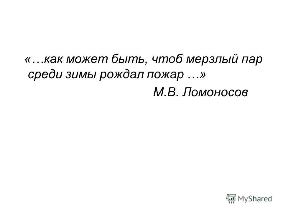 «…как может быть, чтоб мерзлый пар среди зимы рождал пожар …» М.В. Ломоносов