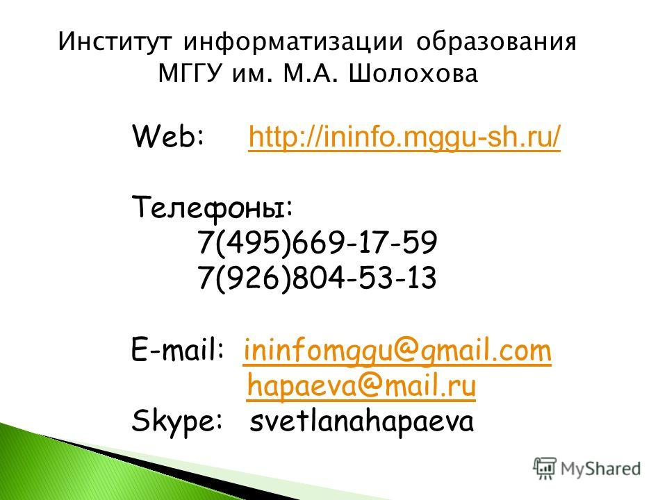 Web: http://ininfo.mggu-sh.ru/ http://ininfo.mggu-sh.ru/ Телефоны: 7(495)669-17-59 7(926)804-53-13 E-mail: ininfomggu@gmail.comininfomggu@gmail.com hapaeva@mail.ru Skype: svetlanahapaeva Институт информатизации образования МГГУ им. М.А. Шолохова