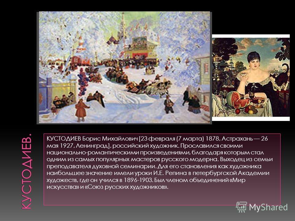 КУСТОДИЕВ Борис Михайлович [23 февраля (7 марта) 1878, Астрахань 26 мая 1927, Ленинград], российский художник. Прославился своими национально-романтическими произведениями, благодаря которым стал одним из самых популярных мастеров русского модерна. В
