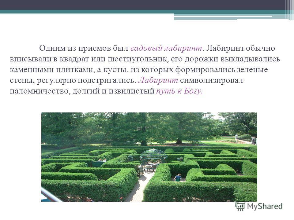 Одним из приемов был садовый лабиринт. Лабиринт обычно вписывали в квадрат или шестиугольник, его дорожки выкладывались каменными плитками, а кусты, из которых формировались зеленые стены, регулярно подстригались. Лабиринт символизировал паломничеств