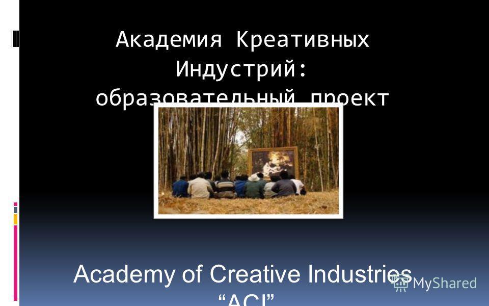 Академия Креативных Индустрий: образовательный проект Academy of Creative Industries ACI Казаринов А.В. Смирнова М.С.