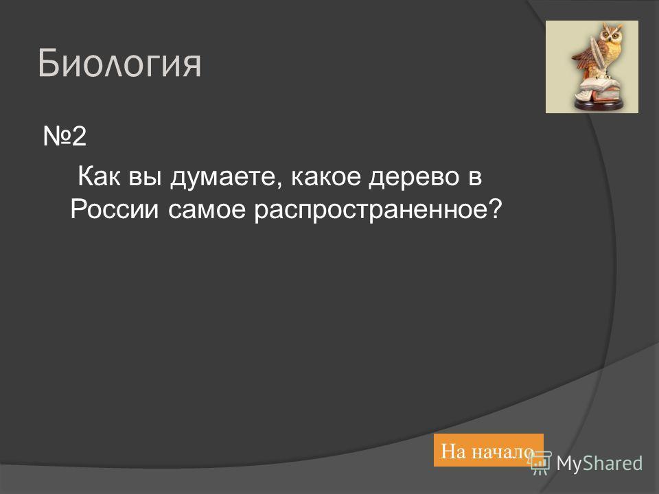 Биология 2 Как вы думаете, какое дерево в России самое распространенное? На начало