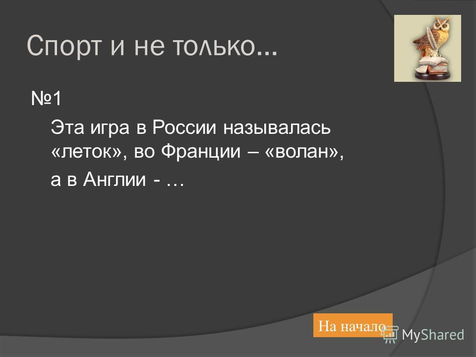 Спорт и не только… 1 Эта игра в России называлась «леток», во Франции – «волан», а в Англии - … На начало