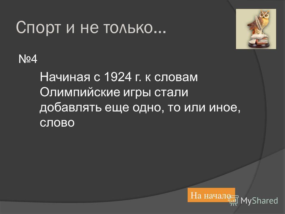 Спорт и не только… 4 Начиная с 1924 г. к словам Олимпийские игры стали добавлять еще одно, то или иное, слово На начало