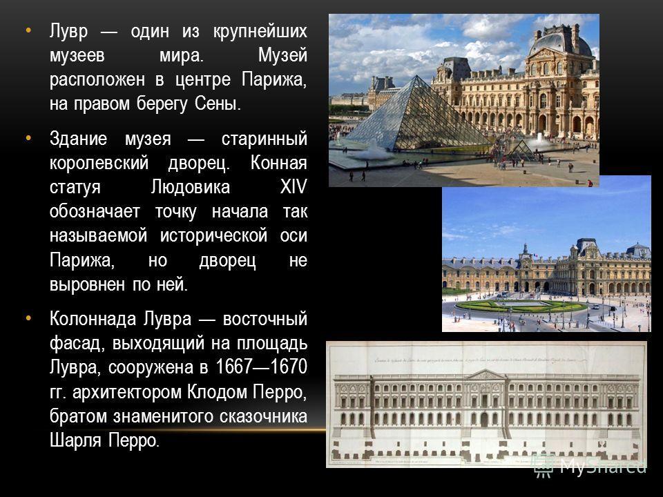 Лувр один из крупнейших музеев мира. Музей расположен в центре Парижа, на правом берегу Сены. Здание музея старинный королевский дворец. Конная статуя Людовика XIV обозначает точку начала так называемой исторической оси Парижа, но дворец не выровнен