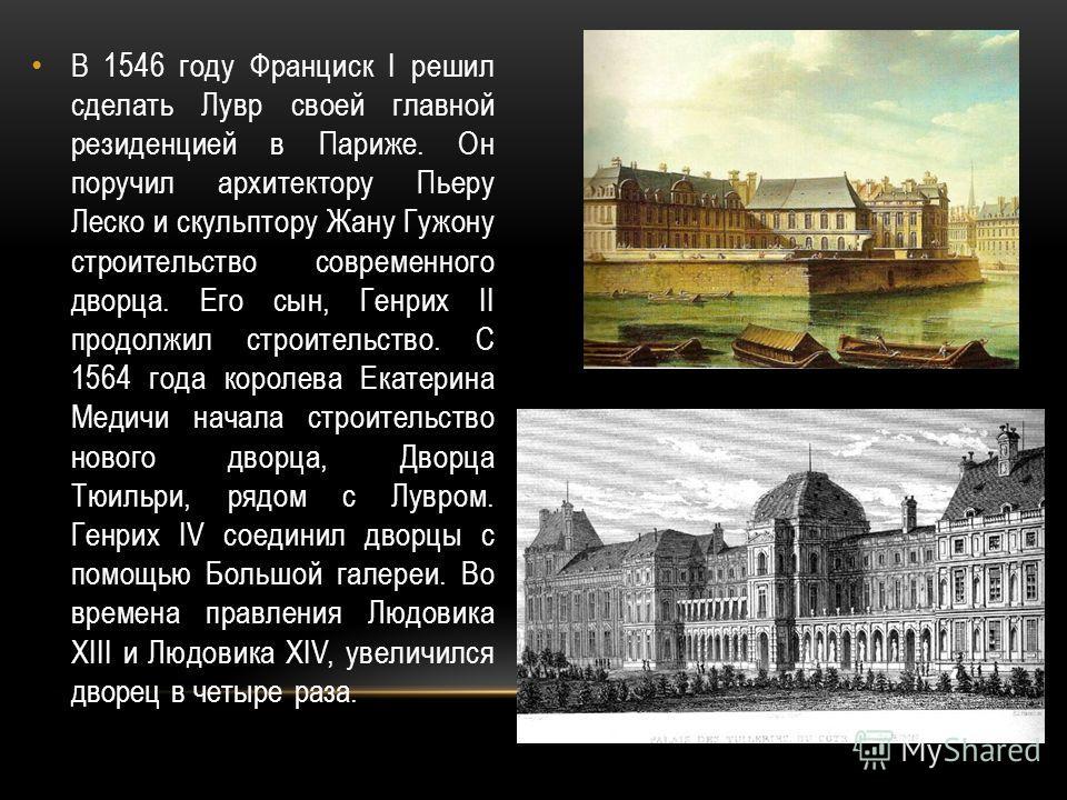 В 1546 году Франциск I решил сделать Лувр своей главной резиденцией в Париже. Он поручил архитектору Пьеру Леско и скульптору Жану Гужону строительство современного дворца. Его сын, Генрих II продолжил строительство. С 1564 года королева Екатерина Ме