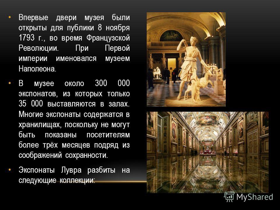 Впервые двери музея были открыты для публики 8 ноября 1793 г., во время Французской Революции. При Первой империи именовался музеем Наполеона. В музее около 300 000 экспонатов, из которых только 35 000 выставляются в залах. Многие экспонаты содержатс