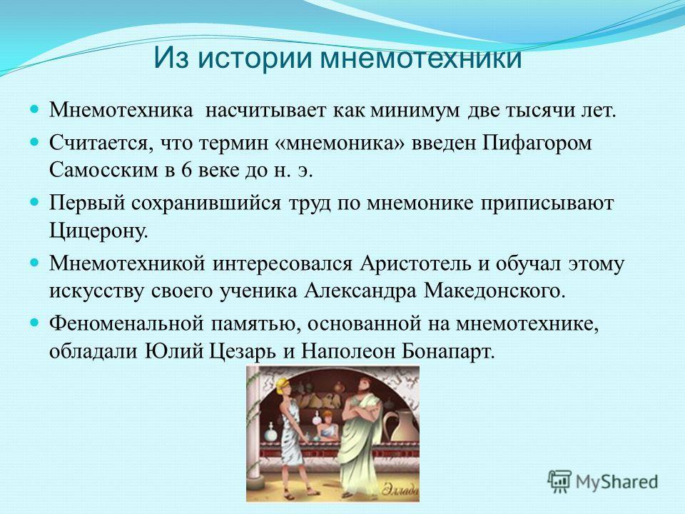 Из истории мнемотехники Мнемотехника насчитывает как минимум две тысячи лет. Считается, что термин « мнемоника » введен Пифагором Самосским в 6 веке до н. э. Первый сохранившийся труд по мнемонике приписывают Цицерону. Мнемотехникой интересовался Ари