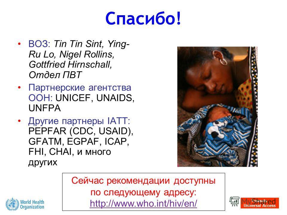Towards Universal Access Спасибо! ВОЗ: Tin Tin Sint, Ying- Ru Lo, Nigel Rollins, Gottfried Hirnschall, Отдел ПВТ Партнерские агентства ООН: UNICEF, UNAIDS, UNFPA Другие партнеры IATT: PEPFAR (CDC, USAID), GFATM, EGPAF, ICAP, FHI, CHAI, и много других