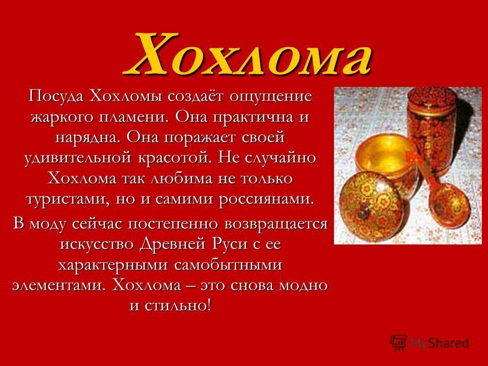 Хохлома Посуда Хохломы создаёт ощущение жаркого пламени. Она практична и нарядна. Она поражает своей удивительной красотой. Не случайно Хохлома так любима не только туристами, но и самими россиянами. В моду сейчас постепенно возвращается искусство Др