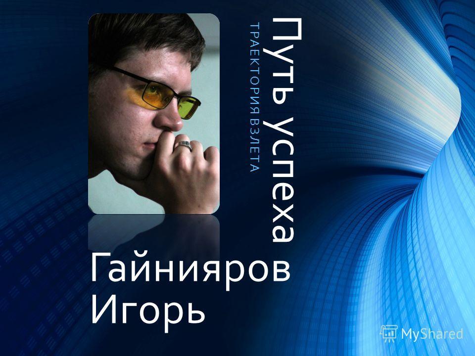 Путь успеха ТРАЕКТОРИЯ ВЗЛЕТА Гайнияров Игорь
