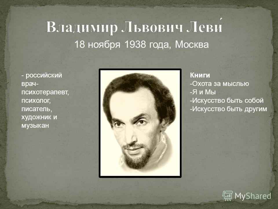 18 ноября 1938 года, Москва - российский врач- психотерапевт, психолог, писатель, художник и музыкан Книги -Охота за мыслью -Я и Мы -Искусство быть собой -Искусство быть другим