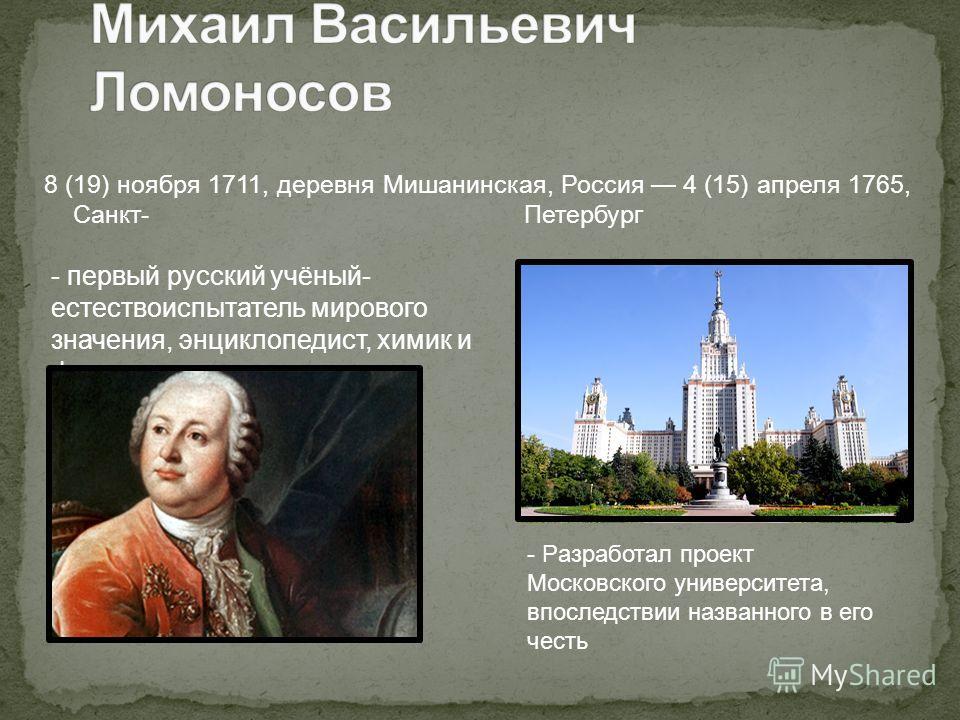 8 (19) ноября 1711, деревня Мишанинская, Россия 4 (15) апреля 1765, Санкт- Петербург - первый русский учёный- естествоиспытатель мирового значения, энциклопедист, химик и физик - Pазработал проект Московского университета, впоследствии названного в е