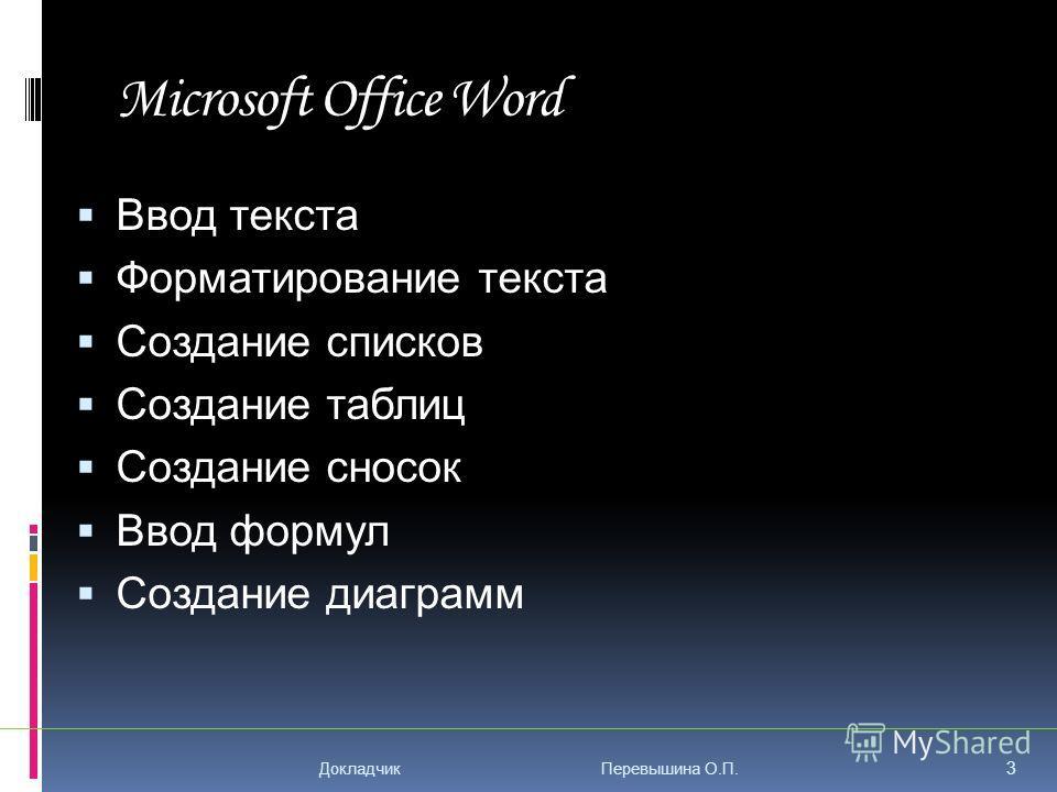 Microsoft Office Word Ввод текста Форматирование текста Создание списков Создание таблиц Создание сносок Ввод формул Создание диаграмм 3 Докладчик Перевышина О.П.