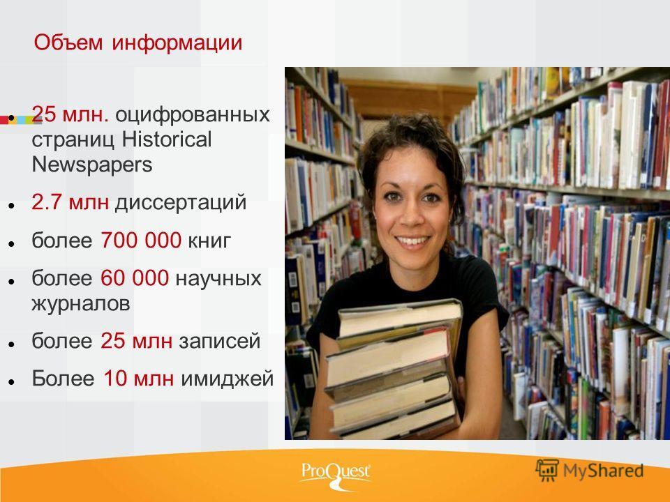 Объем информации 25 млн. оцифрованных страниц Historical Newspapers 2.7 млн диссертаций более 700 000 книг более 60 000 научных журналов более 25 млн записей Более 10 млн имиджей