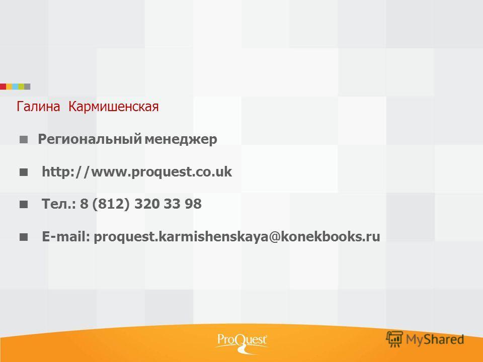 Галина Кармишенская Региональный менеджер http://www.proquest.co.uk Тел.: 8 (812) 320 33 98 E-mail: proquest.karmishenskaya@konekbooks.ru