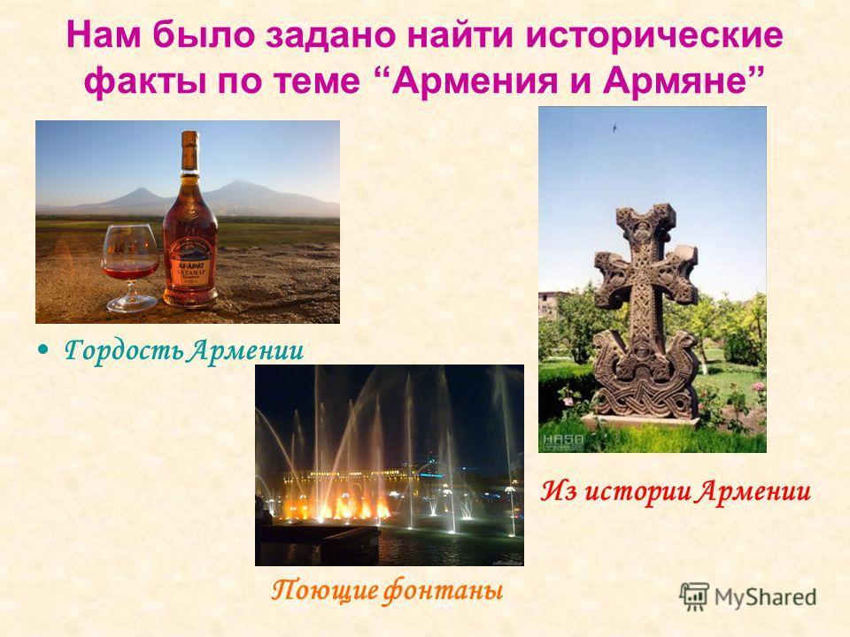 Нам было задано найти исторические факты по теме Армения и Армяне Гордость Армении Из истории Армении Поющие фонтаны