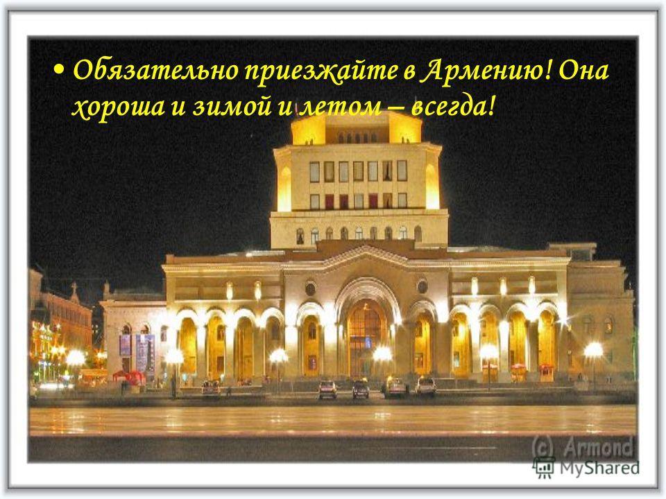 Обязательно приезжайте в Армению! Она хороша и зимой и летом – всегда!