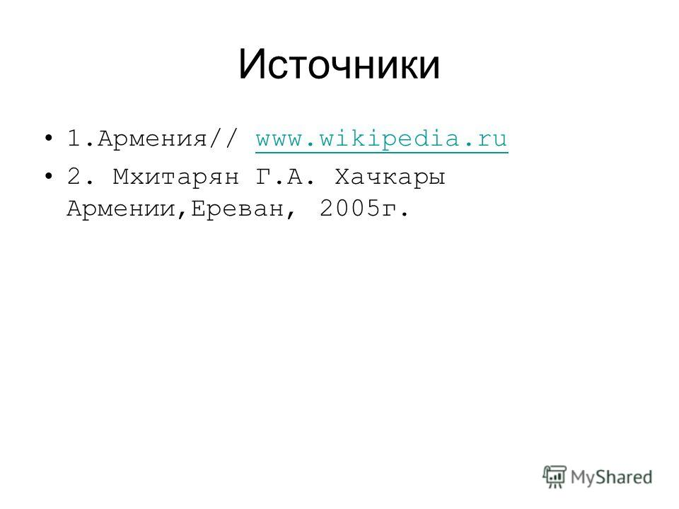 Источники 1.Армения// www.wikipedia.ruwww.wikipedia.ru 2. Мхитарян Г.А. Хачкары Армении,Ереван, 2005г.