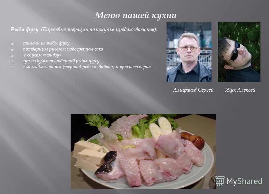 Меню нашей кухни Рыба фугу (Биржевые операции по покупке-продаже валюты): сашими из рыбы фугу с отварным рисом и подогретым сакэ с соусом «пондзу» суп из бульона отварной рыбы-фугу с момиджи-ороши (тертой редьки дайкон) и красного перца Алифанов Серг
