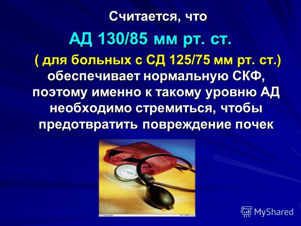 Считается, что Считается, что АД 130/85 мм рт. ст. ( для больных с СД 125/75 мм рт. ст.) обеспечивает нормальную СКФ, поэтому именно к такому уровню АД необходимо стремиться, чтобы предотвратить повреждение почек ( для больных с СД 125/75 мм рт. ст.)
