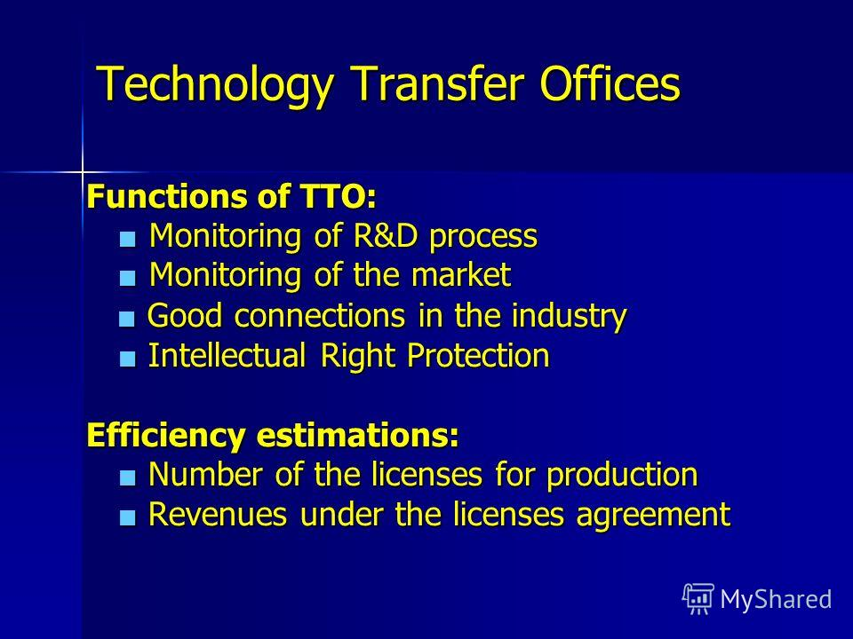 Technology Transfer Offices Functions of TTO: Monitoring of R&D process Monitoring of R&D process Monitoring of the market Monitoring of the market Good connections in the industry Good connections in the industry Intellectual Right Protection Intell