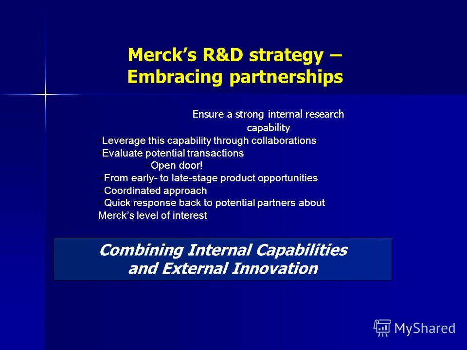 Combining Internal Capabilities and External Innovation Mercks R&D strategy – Embracing partnerships Ensure a strong internal research capability Leverage this capability through collaborations Evaluate potential transactions –Open door! –From early-