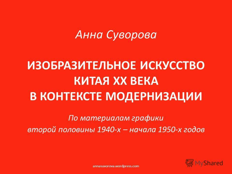 Анна Суворова ИЗОБРАЗИТЕЛЬНОЕ ИСКУССТВО КИТАЯ ХХ ВЕКА В КОНТЕКСТЕ МОДЕРНИЗАЦИИ По материалам графики второй половины 1940-х – начала 1950-х годов annasuvorova.wordpress.com