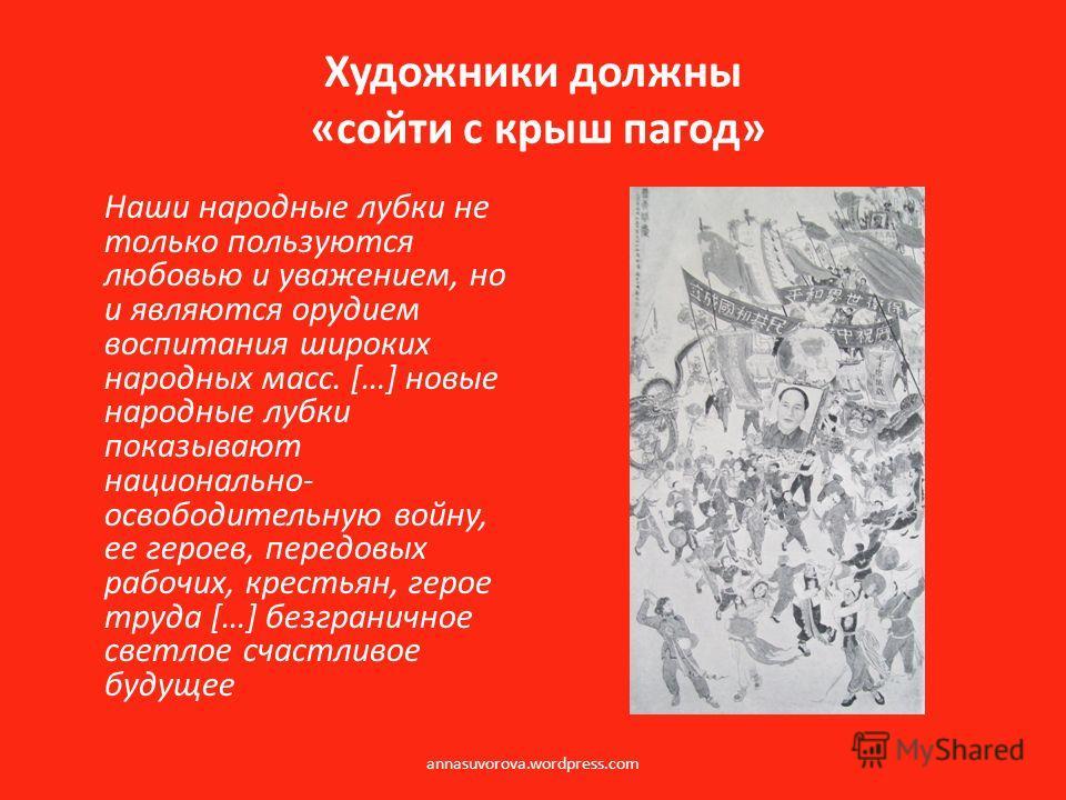 Художники должны «сойти с крыш пагод» Наши народные лубки не только пользуются любовью и уважением, но и являются орудием воспитания широких народных масс. […] новые народные лубки показывают национально- освободительную войну, ее героев, передовых р