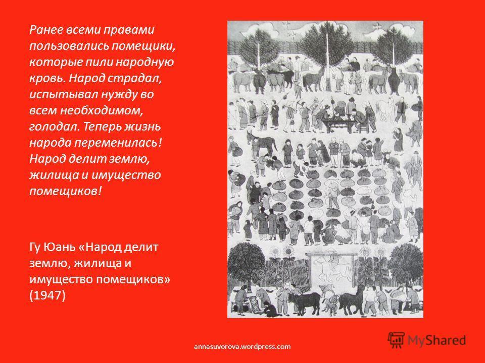 Гу Юань «Народ делит землю, жилища и имущество помещиков» (1947) Ранее всеми правами пользовались помещики, которые пили народную кровь. Народ страдал, испытывал нужду во всем необходимом, голодал. Теперь жизнь народа переменилась! Народ делит землю,