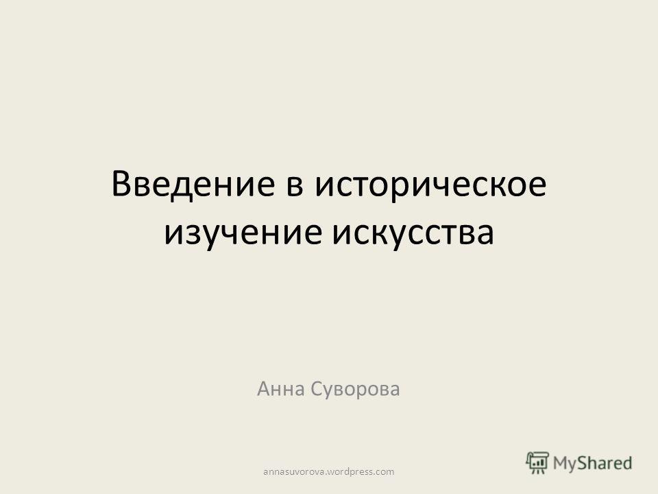 Введение в историческое изучение искусства Анна Суворова annasuvorova.wordpress.com