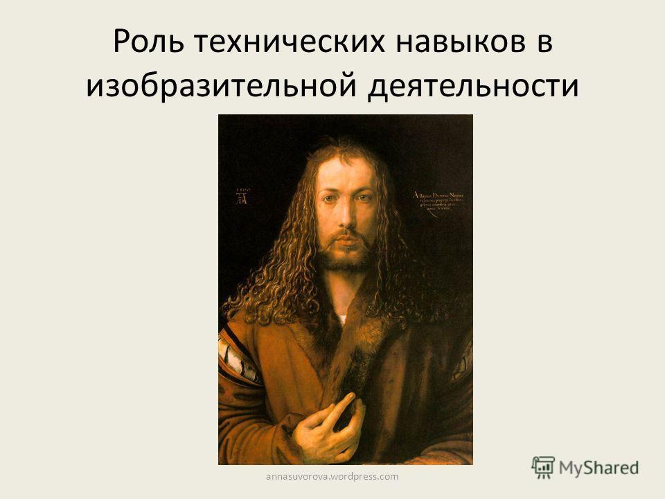 Роль технических навыков в изобразительной деятельности annasuvorova.wordpress.com