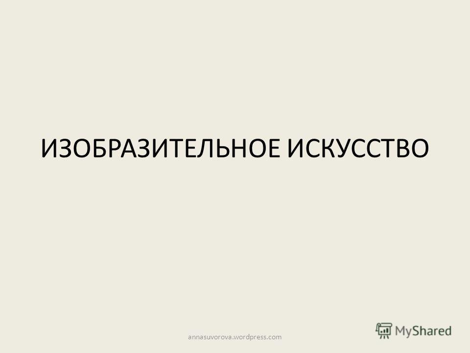ИЗОБРАЗИТЕЛЬНОЕ ИСКУССТВО annasuvorova.wordpress.com