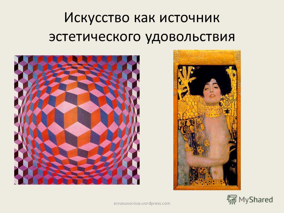 Искусство как источник эстетического удовольствия annasuvorova.wordpress.com