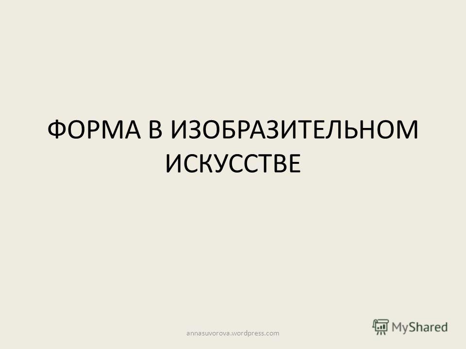 ФОРМА В ИЗОБРАЗИТЕЛЬНОМ ИСКУССТВЕ annasuvorova.wordpress.com