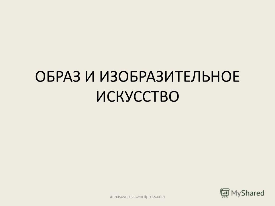 ОБРАЗ И ИЗОБРАЗИТЕЛЬНОЕ ИСКУССТВО annasuvorova.wordpress.com