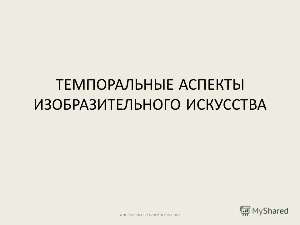 ТЕМПОРАЛЬНЫЕ АСПЕКТЫ ИЗОБРАЗИТЕЛЬНОГО ИСКУССТВА annasuvorova.wordpress.com