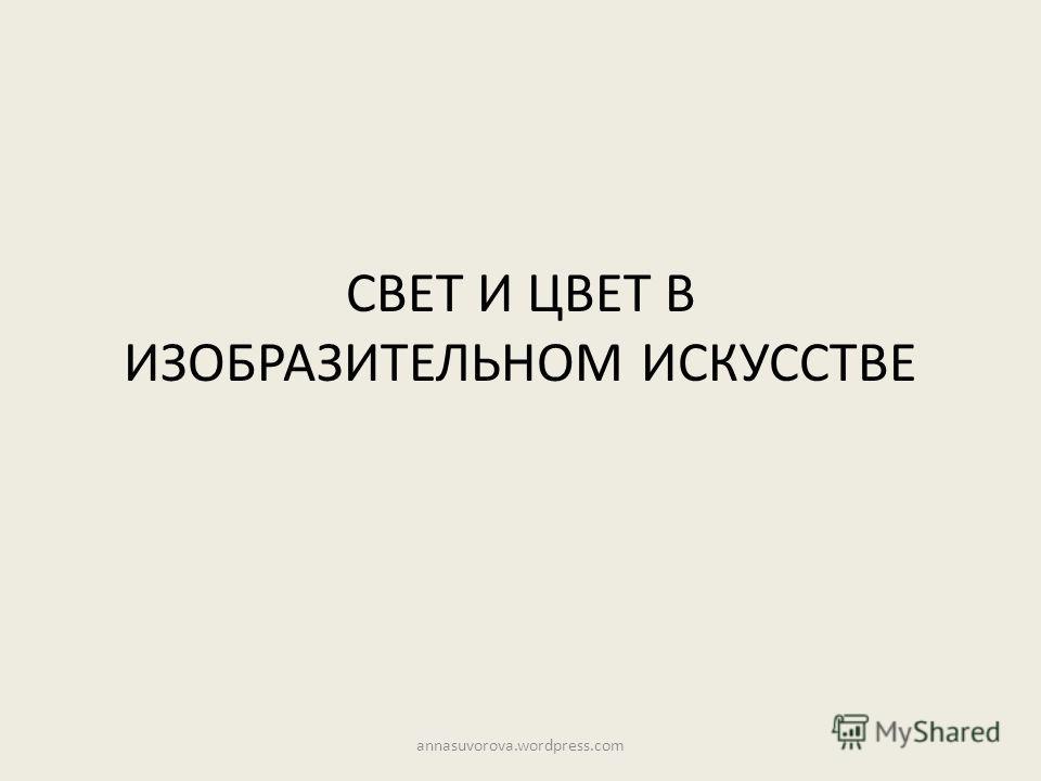 СВЕТ И ЦВЕТ В ИЗОБРАЗИТЕЛЬНОМ ИСКУССТВЕ annasuvorova.wordpress.com