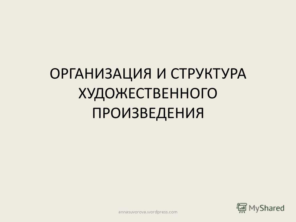 ОРГАНИЗАЦИЯ И СТРУКТУРА ХУДОЖЕСТВЕННОГО ПРОИЗВЕДЕНИЯ annasuvorova.wordpress.com