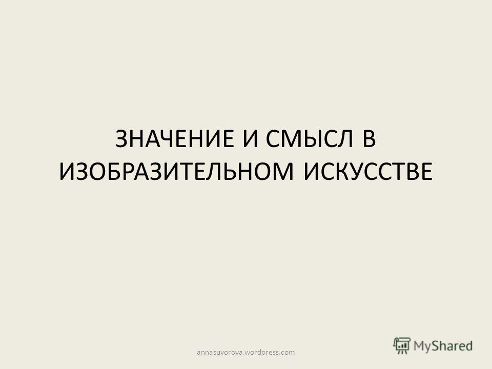 ЗНАЧЕНИЕ И СМЫСЛ В ИЗОБРАЗИТЕЛЬНОМ ИСКУССТВЕ annasuvorova.wordpress.com