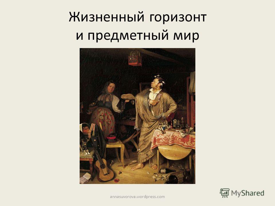 Жизненный горизонт и предметный мир annasuvorova.wordpress.com