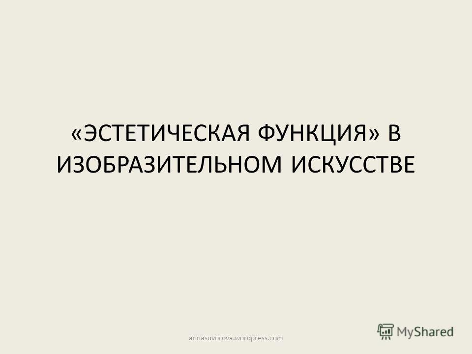«ЭСТЕТИЧЕСКАЯ ФУНКЦИЯ» В ИЗОБРАЗИТЕЛЬНОМ ИСКУССТВЕ annasuvorova.wordpress.com