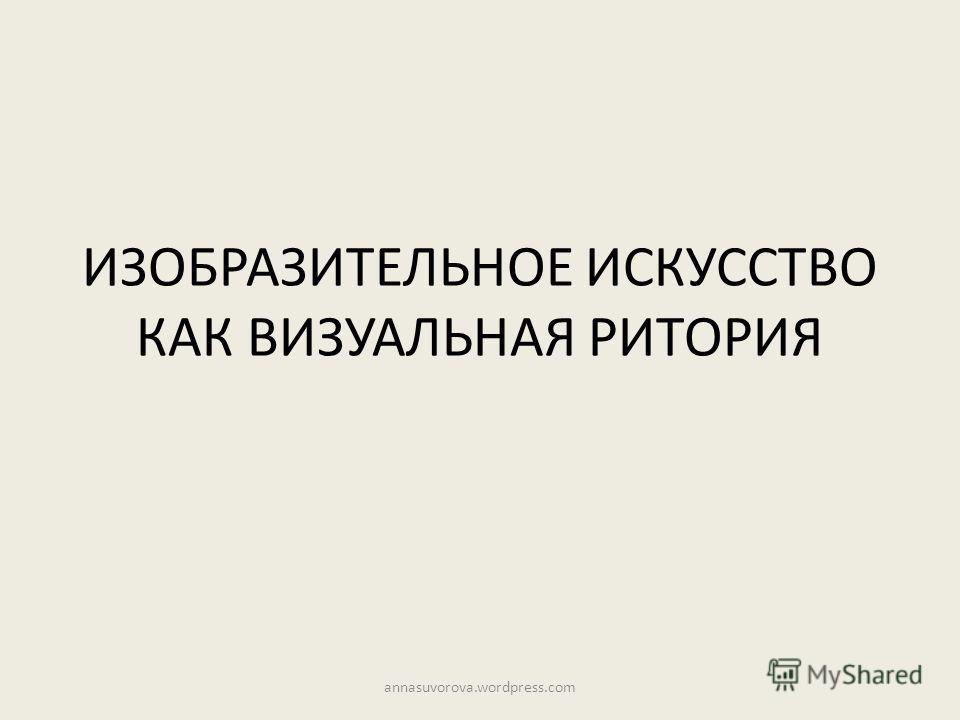 ИЗОБРАЗИТЕЛЬНОЕ ИСКУССТВО КАК ВИЗУАЛЬНАЯ РИТОРИЯ annasuvorova.wordpress.com