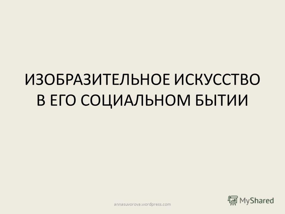 ИЗОБРАЗИТЕЛЬНОЕ ИСКУССТВО В ЕГО СОЦИАЛЬНОМ БЫТИИ annasuvorova.wordpress.com