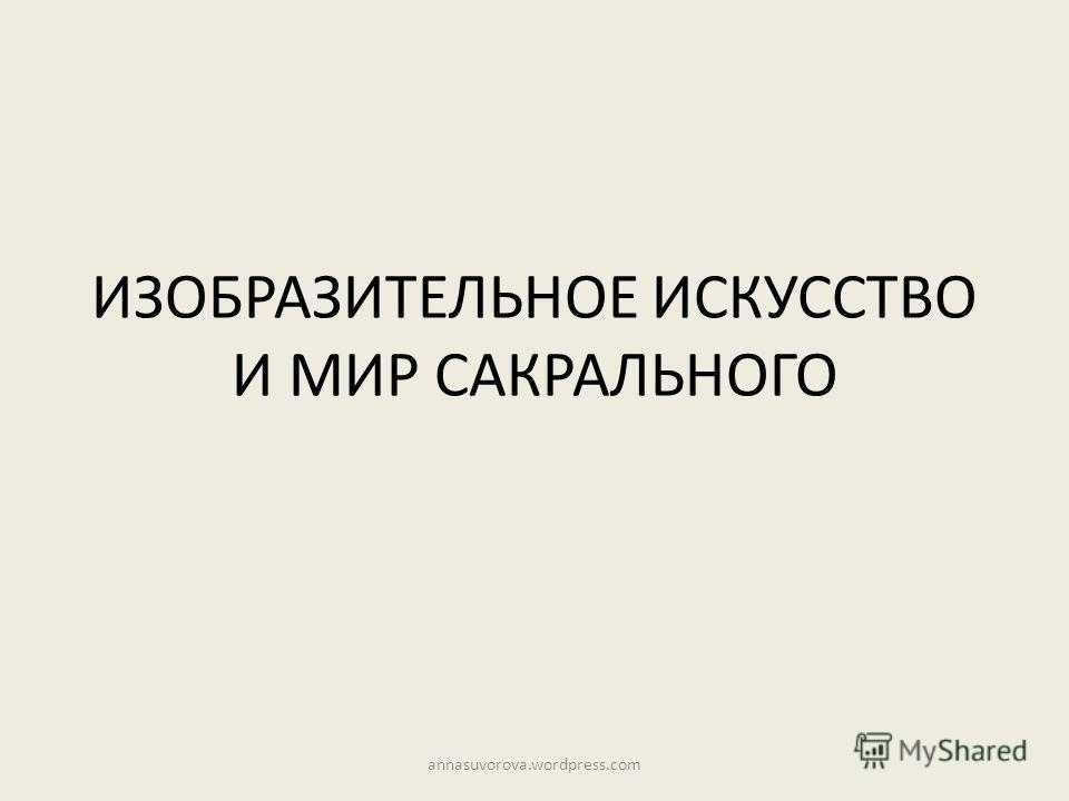 ИЗОБРАЗИТЕЛЬНОЕ ИСКУССТВО И МИР САКРАЛЬНОГО annasuvorova.wordpress.com