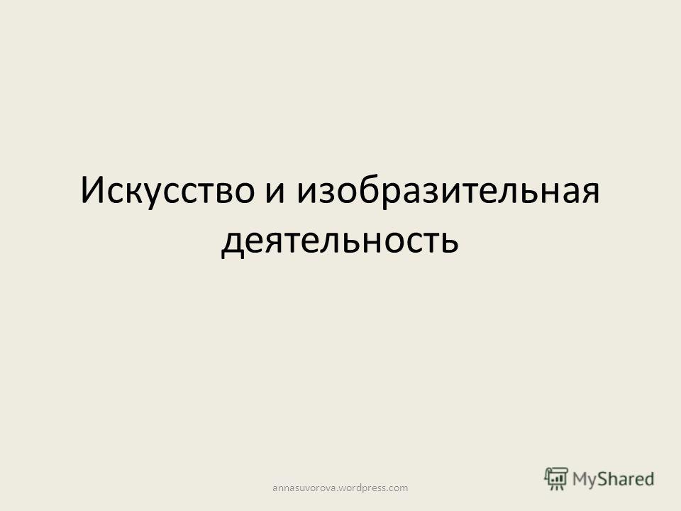Искусство и изобразительная деятельность annasuvorova.wordpress.com